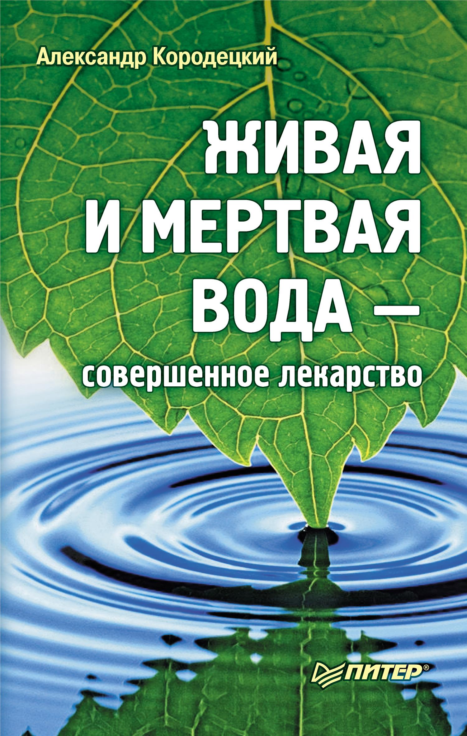 А. В. Кородецкий Живая и мертвая вода – совершенное лекарство ашбах д вода живая и мертвая