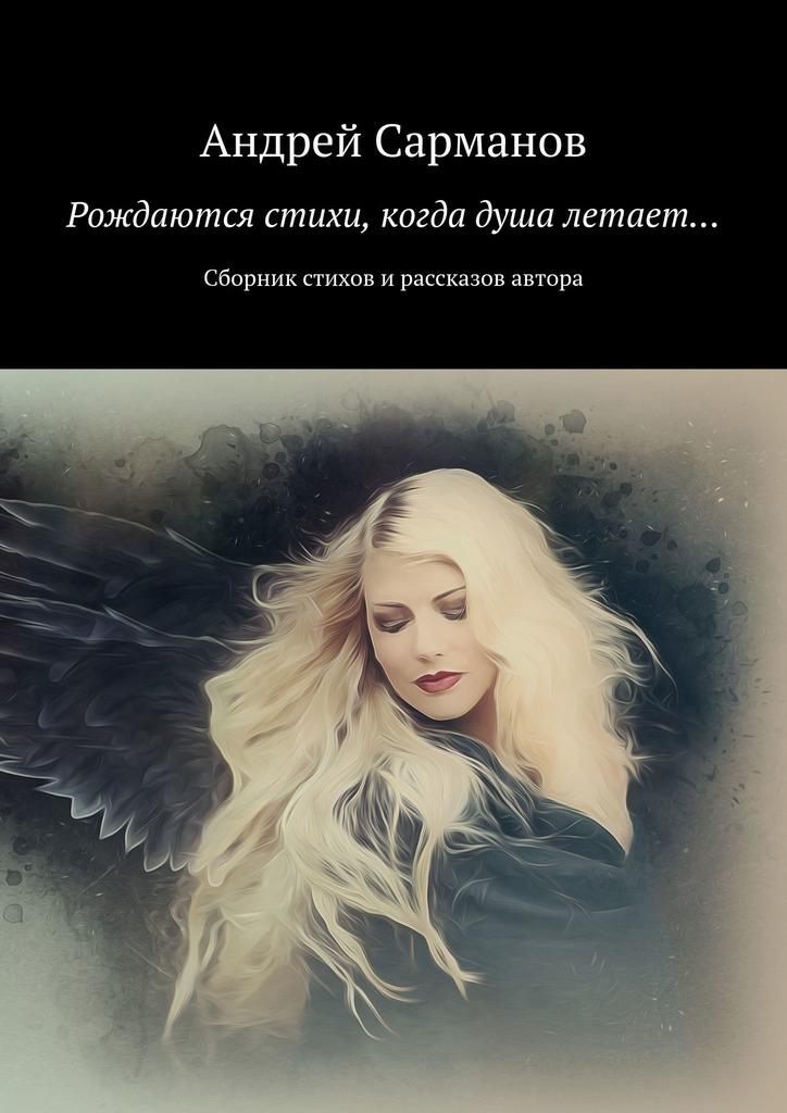 Андрей Сарманов Рождаются стихи, когда душа летает… Сборник стихов и рассказов автора