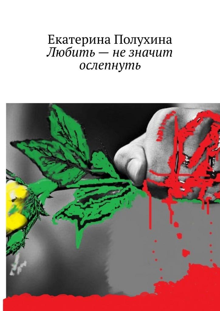 Екатерина Полухина Любить– незначит ослепнуть екатерина полухина любить– незначит ослепнуть