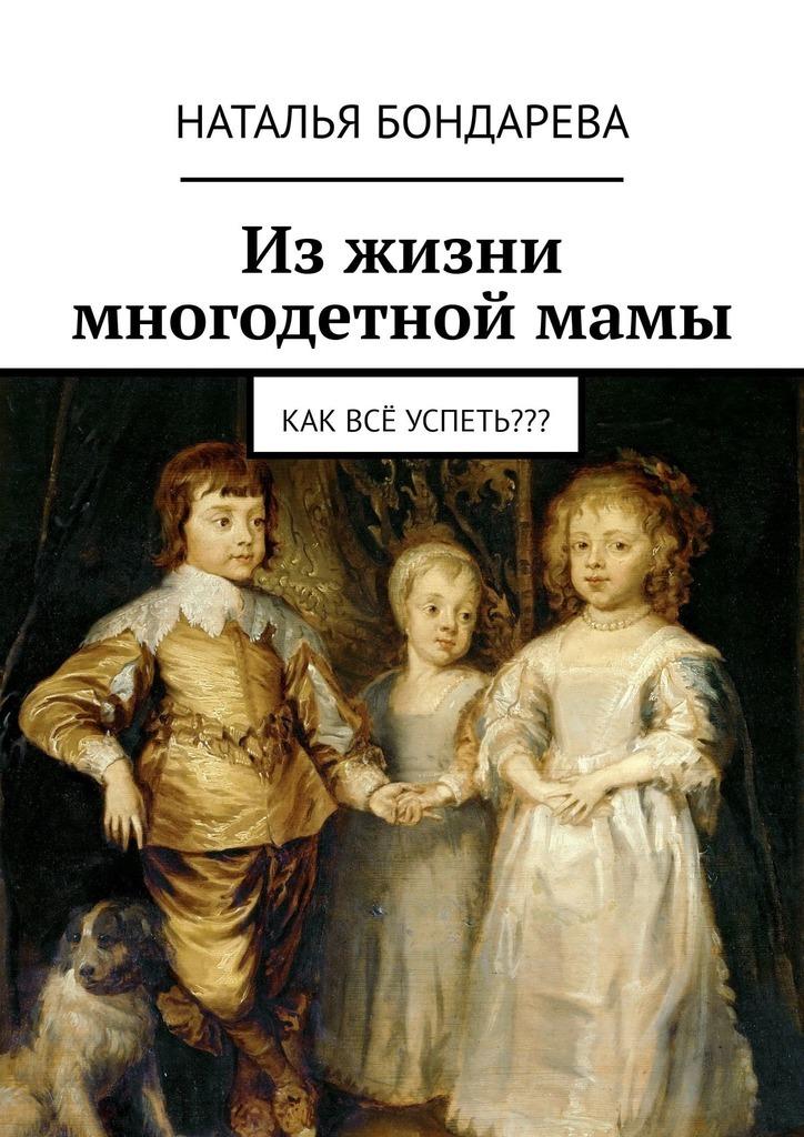 Наталья Бондарева Изжизни многодетноймамы. Как всё успеть???