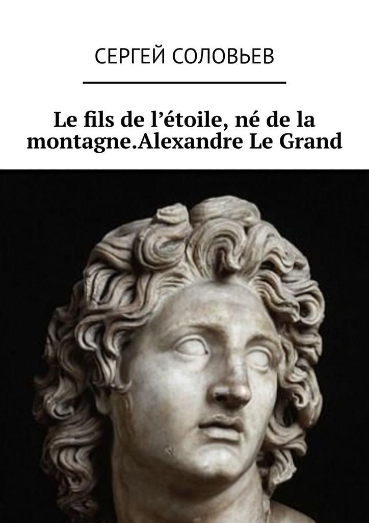 Le fils de l'?toile, n? de la montagne. Alexandre Le Grand