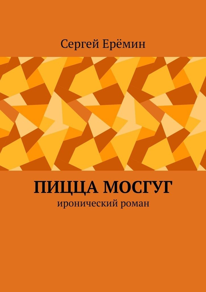 Сергей Викторович Ерёмин. Пицца МОСГУГ. Иронический роман
