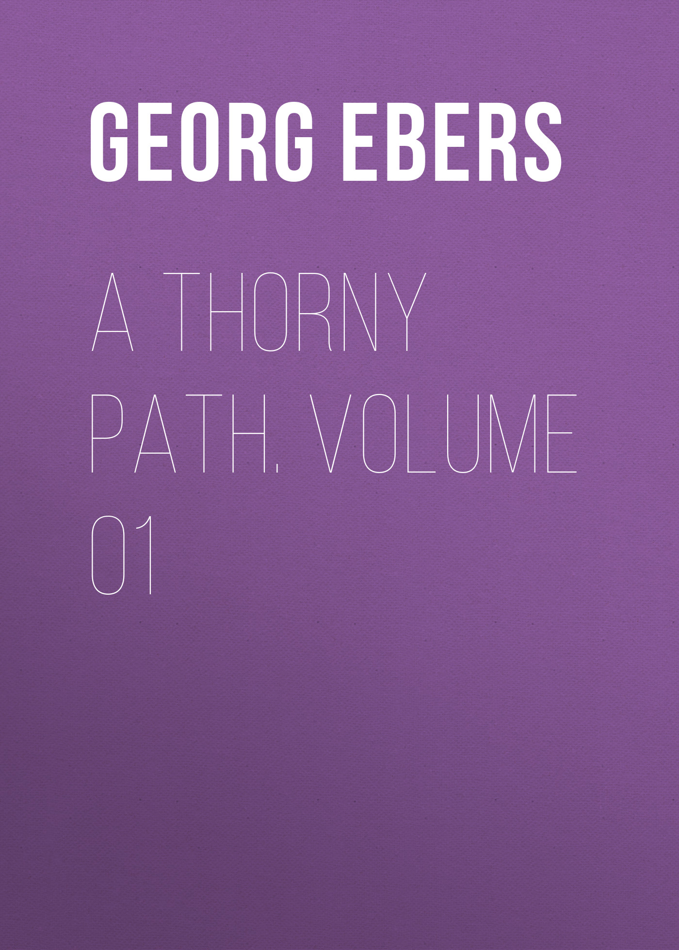 Georg Ebers A Thorny Path. Volume 01