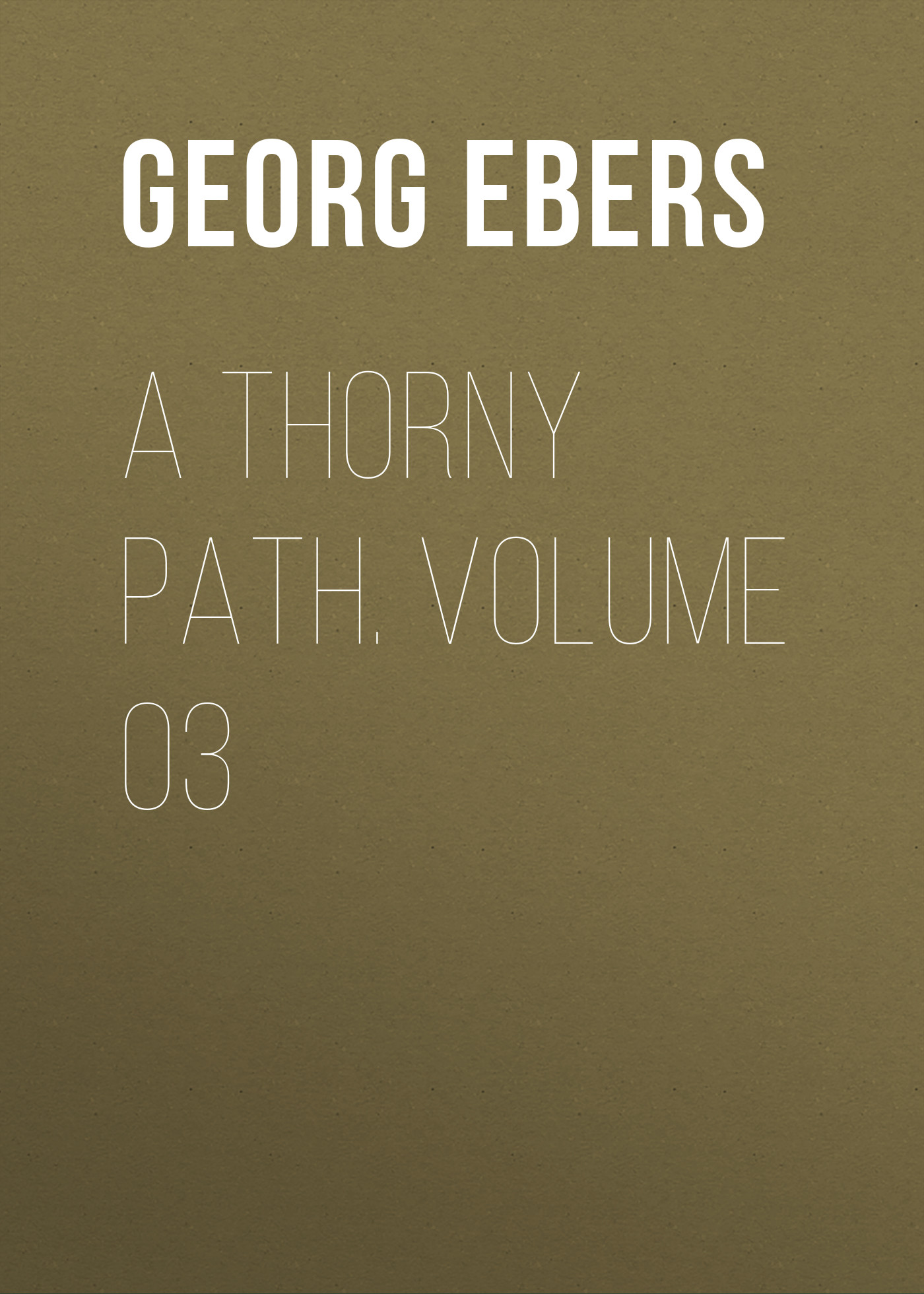 Georg Ebers A Thorny Path. Volume 03
