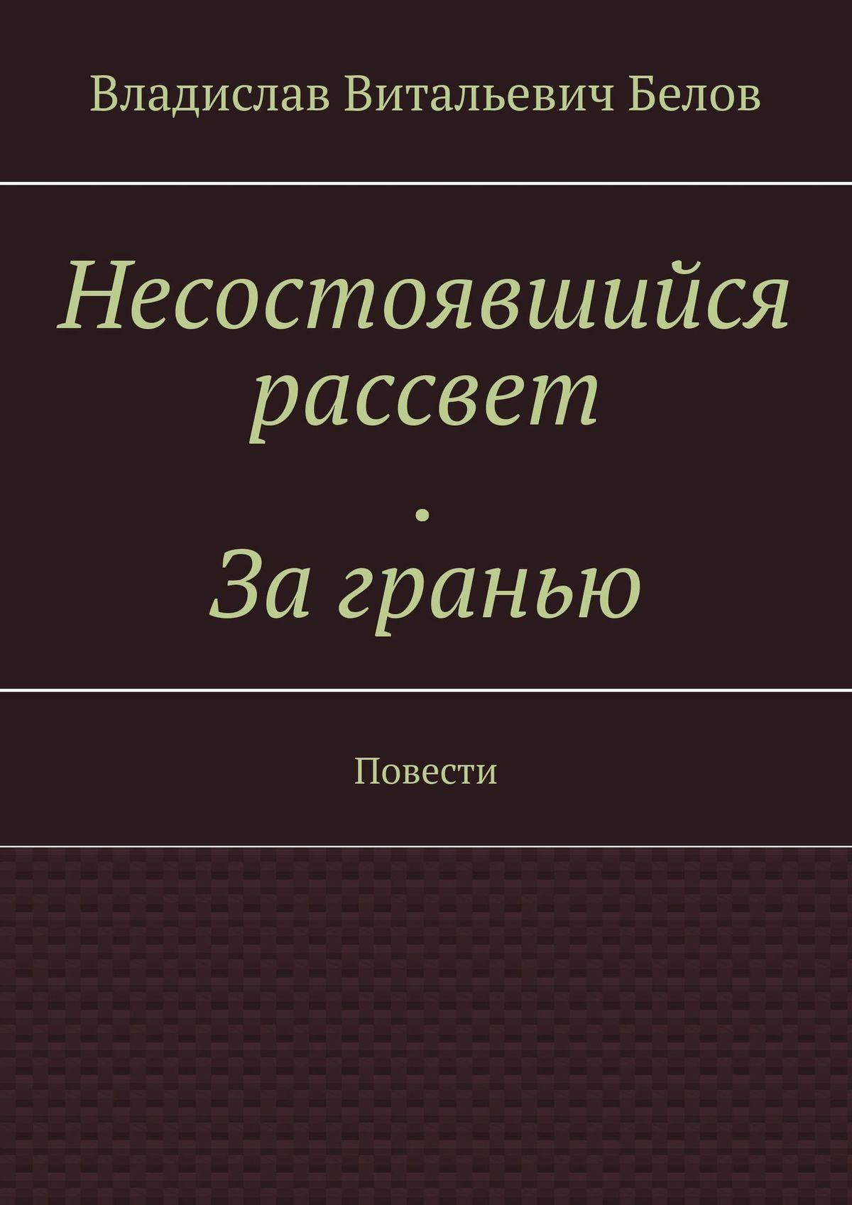 Владислав Витальевич Белов Несостоявшийся рассвет. Загранью. Повести