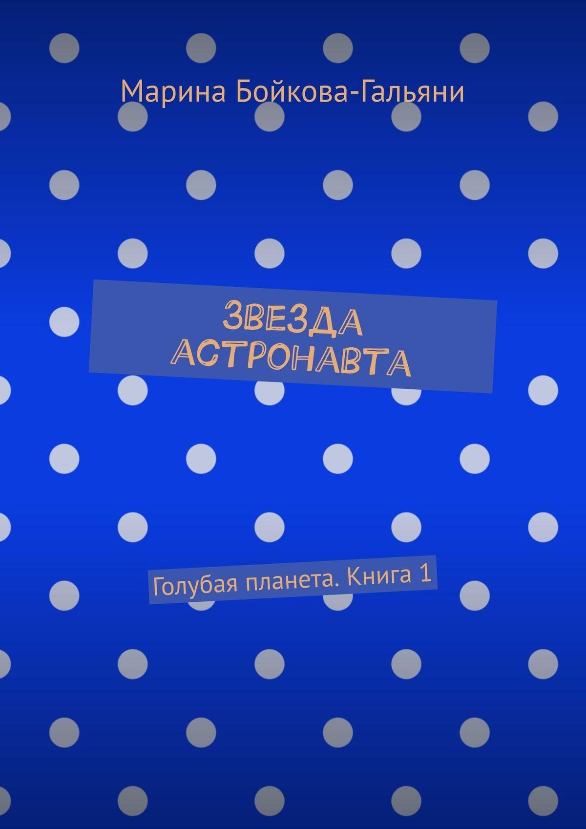 лучшая цена Марина Бойкова-Гальяни Звезда астронавта. Голубая планета. Книга 1