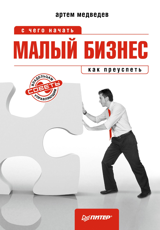 Артем Медведев Малый бизнес: с чего начать, как преуспеть ярослава лим бизнес идея тепличное хозяйство счего начать