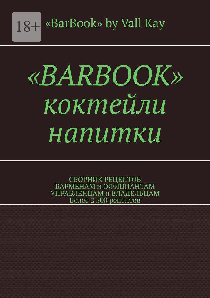 Валерий A. Kayupov «BarBook». Коктейли, напитки. Сборник рецептов барменам и официантам, управленцам и владельцам. Более 2 500 рецептов