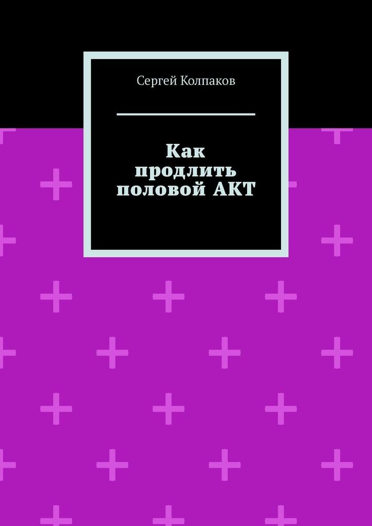 Сергей Колпаков Как продлить половойАКТ