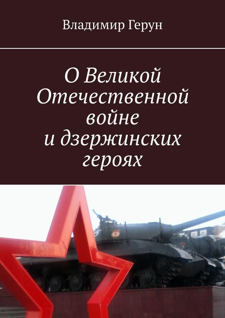 Владимир Герун ОВеликой Отечественной войне идзержинских героях владимир герун брестская крепость и