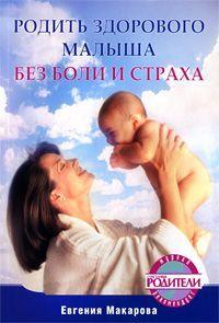 Екатерина Васильевна Макарова Родить здорового малыша без боли и страха