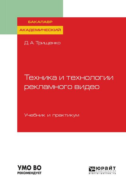 Дмитрий Александрович Трищенко Техника и технологии рекламного видео. Учебник и практикум для академического бакалавриата