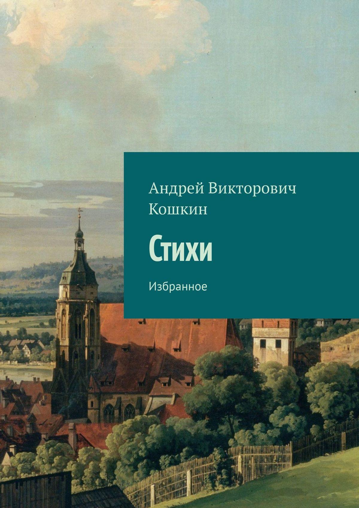 Андрей Викторович Кошкин Стихи. Избранное цена 2017