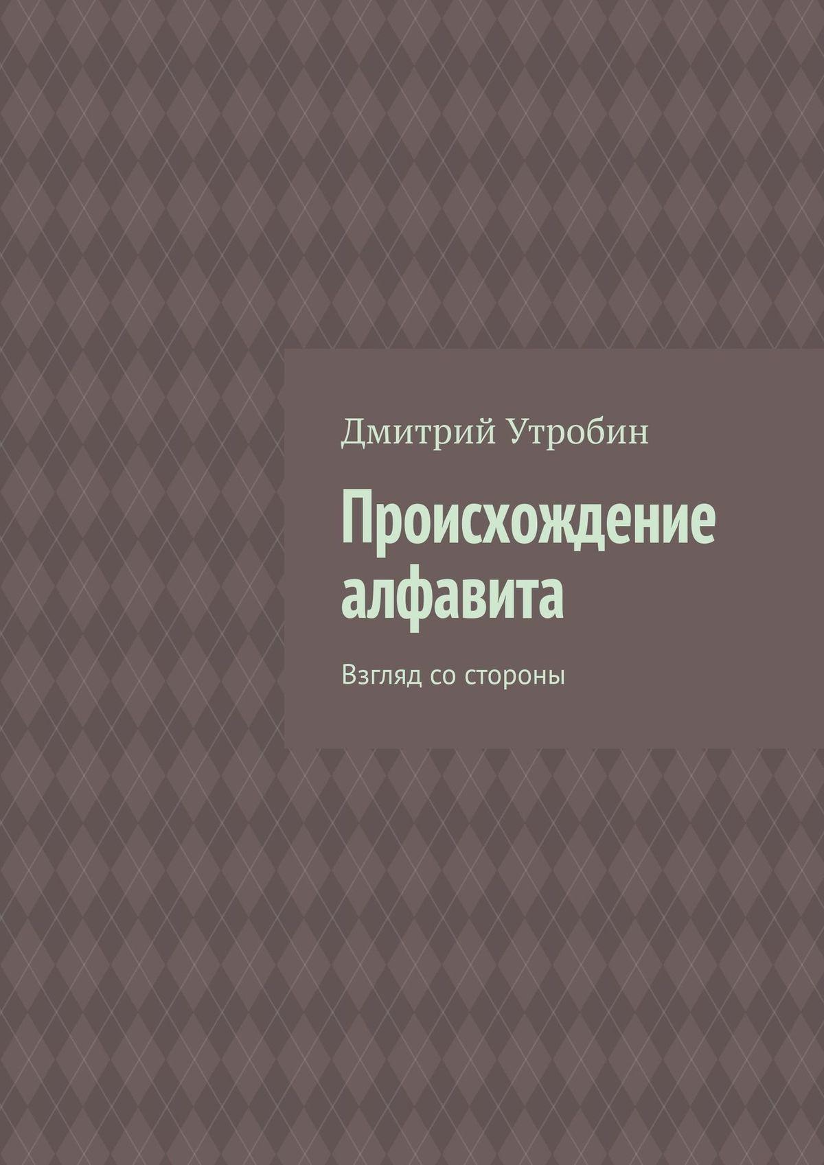 Дмитрий Утробин Происхождение алфавита. Взгляд со стороны ольга шатохина впереди паровоза