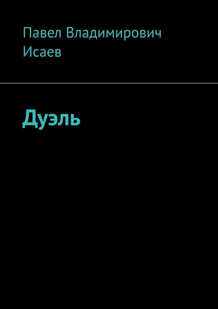 Павел Владимирович Исаев Дуэль