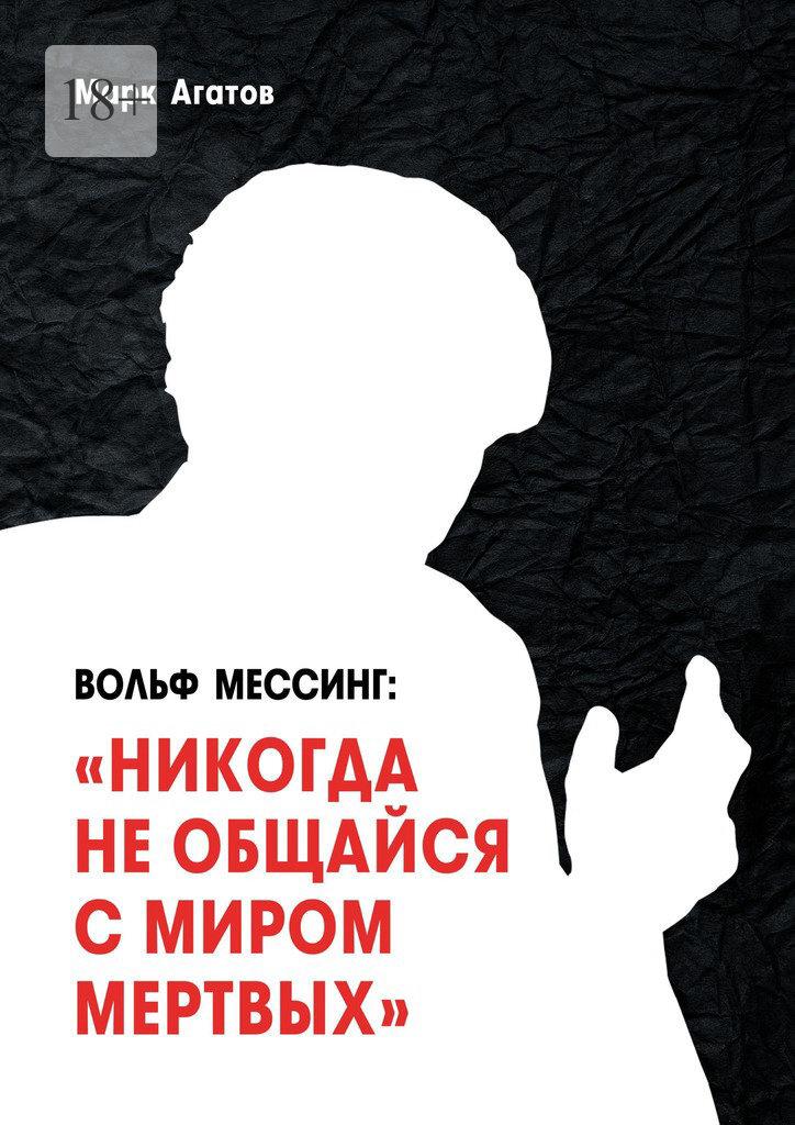 Марк Агатов Вольф Мессинг: «Никогда необщайся смиром мертвых». Книга о Мессинге и его учениках