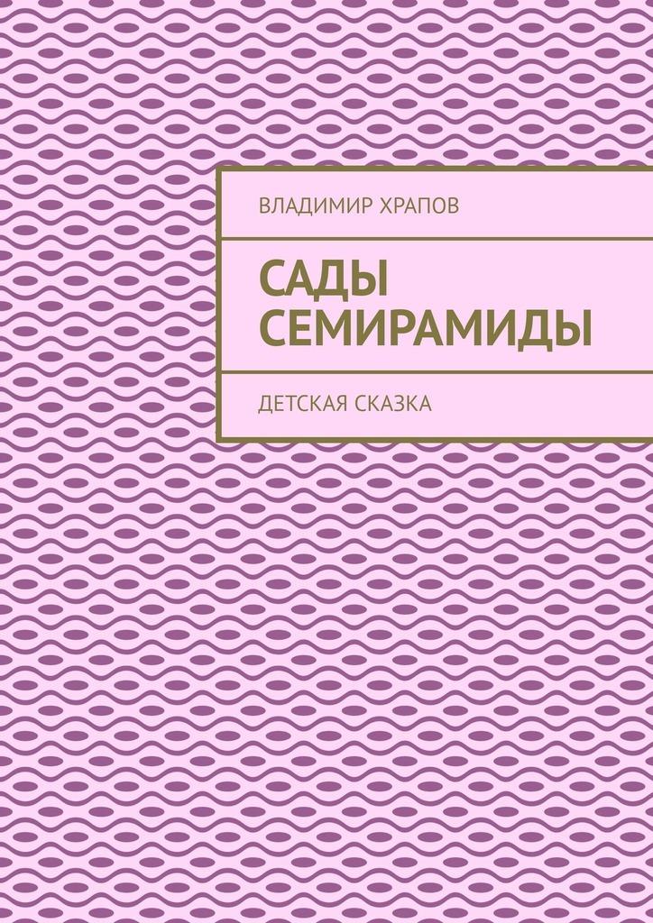 Владимир Храпов Сады Семирамиды. Детская сказка