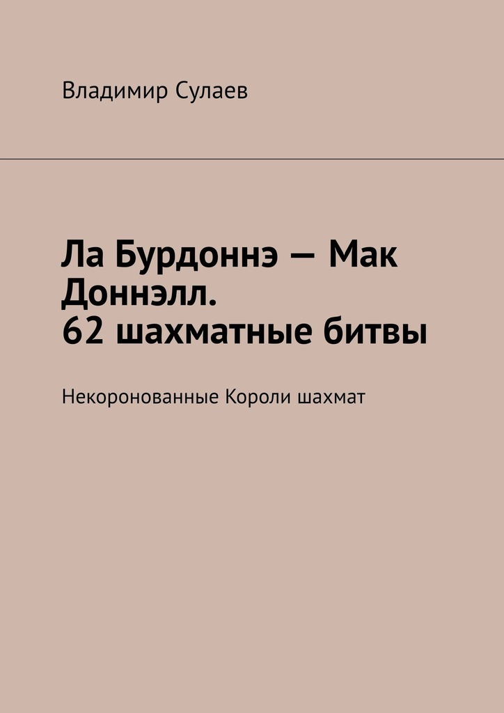 Владимир Сулаев Ла Бурдоннэ– Мак Доннэлл. 62шахматные битвы. Некоронованные Короли шахмат вавилов николай николаевич некоронованные короли красного китая
