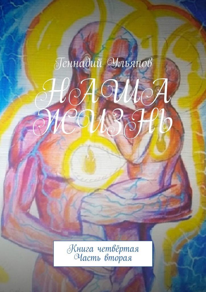 Геннадий Ульянов Наша жизнь. Книга четвёртая. Часть вторая геннадий ульянов наша жизнь книга двенадцатая часть первая