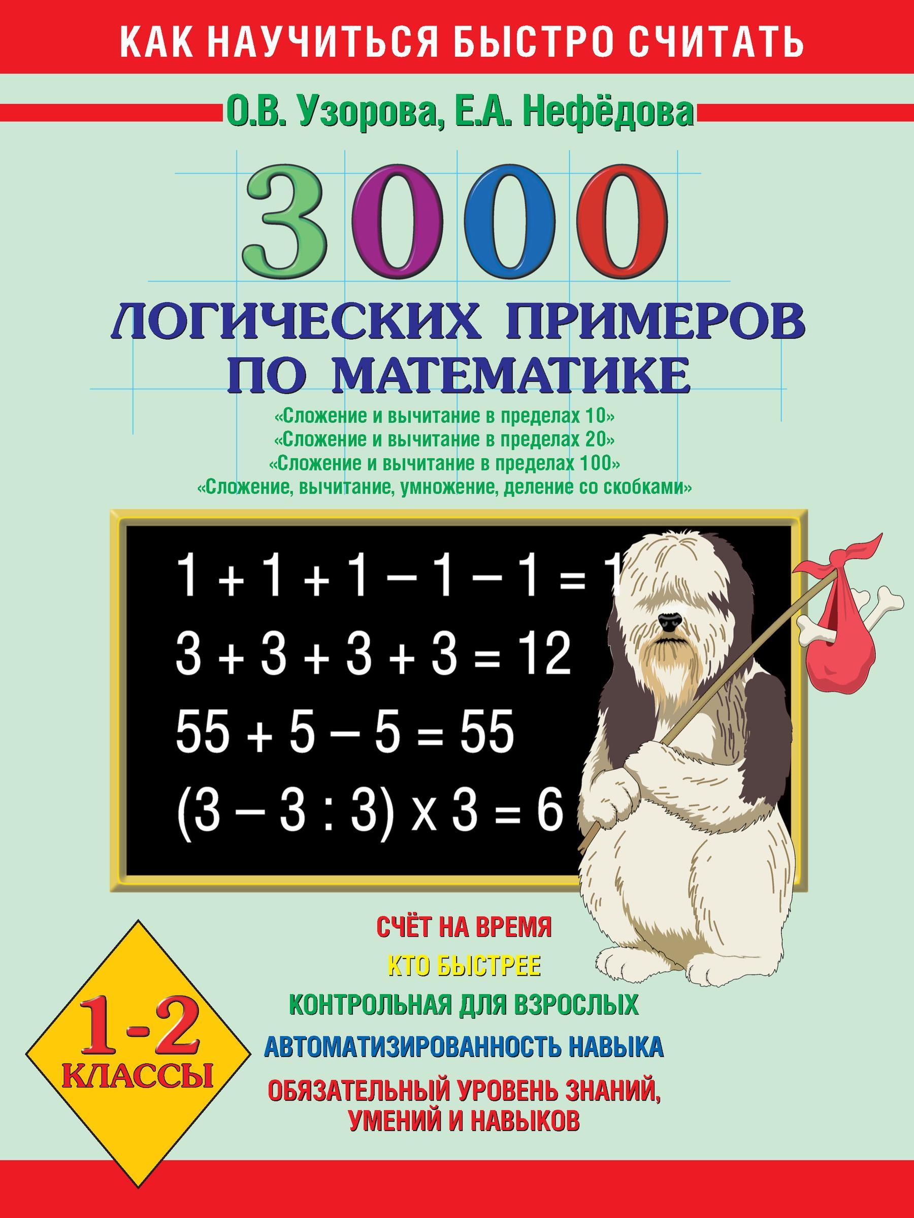 О. В. Узорова 3000 логических примеров по математике. Сложение и вычитание в пределах 10. Сложение и вычитание в пределах 20. Сложение и вычитание в пределах 100. Сложение, вычитание, умножение, деление со скобками. 1-2 класс гребнева ю тетрадь практикум по математике для 1 2 классов сложение и вычитание в пределах 20