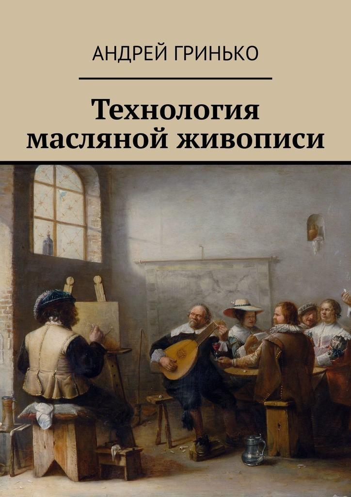 Андрей Гринько Технология масляной живописи