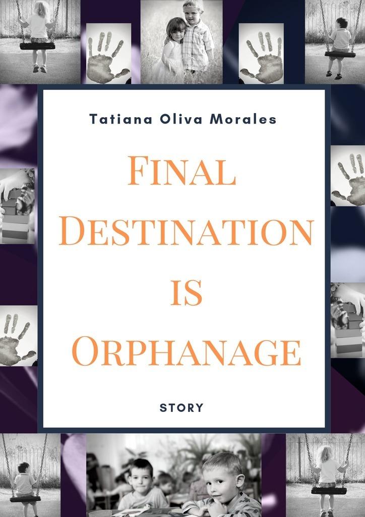 Tatiana Oliva Morales Final Destination is Orphanage. Story tatiana oliva morales destino final es orfanato relato