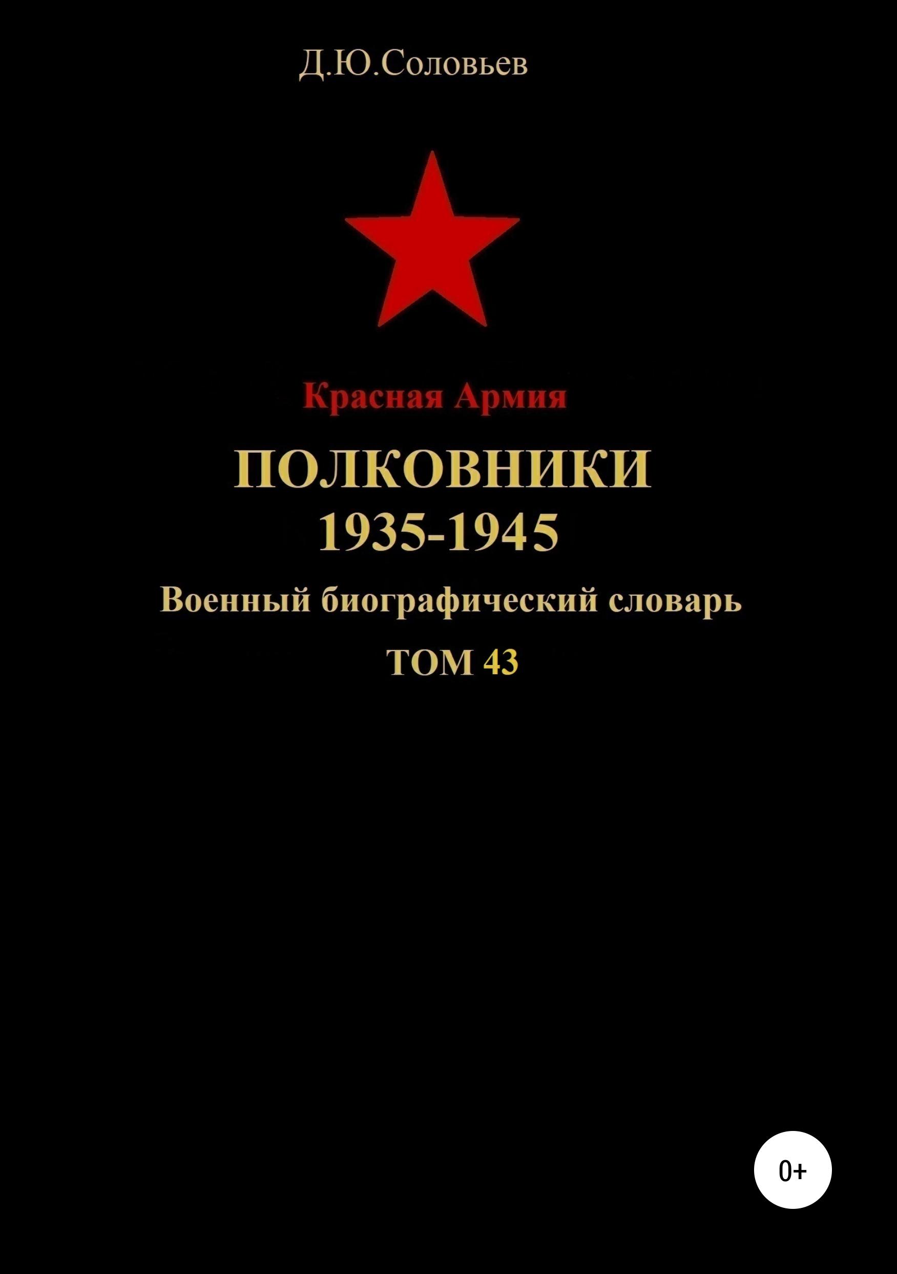 Денис Юрьевич Соловьев Красная Армия. Полковники 1935-1945. Том 43