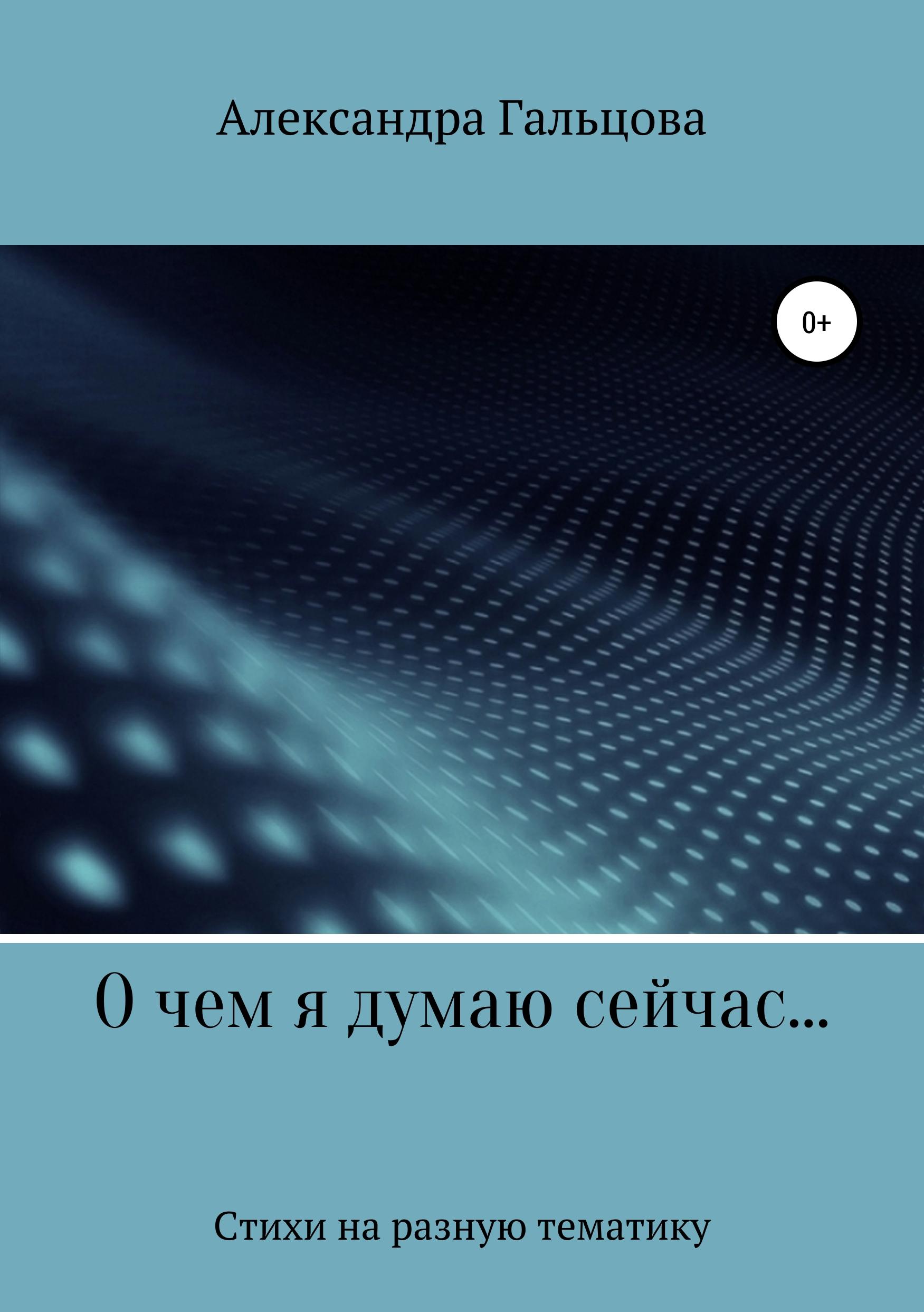 Александра Евгеньевна Гальцова О чем я думаю сейчас… александра евгеньевна сорокина внутри высоты