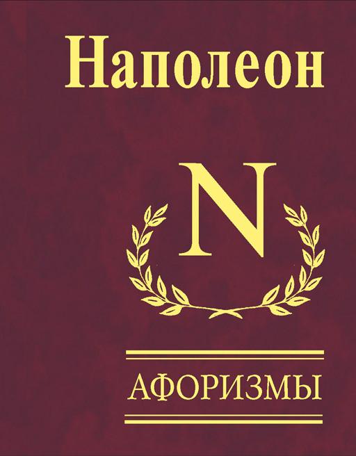 Наполеон Бонапарт Афоризмы наполеон бонапарт максимы и мысли узника святой елены