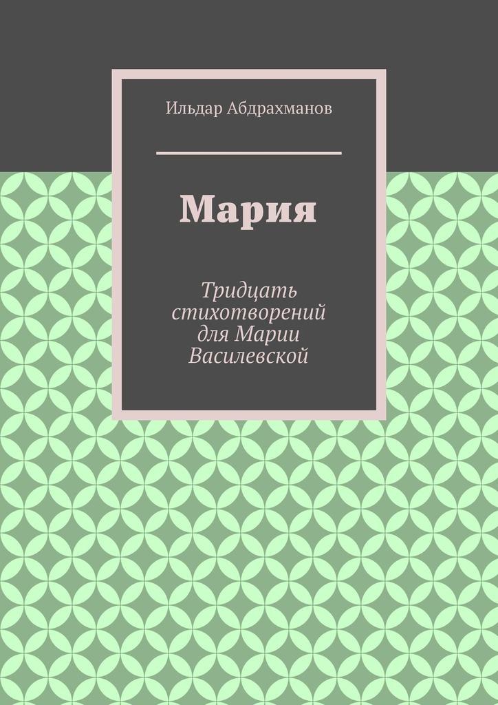 Ильдар Абдрахманов Мария. Тридцать стихотворений для Марии Василевской