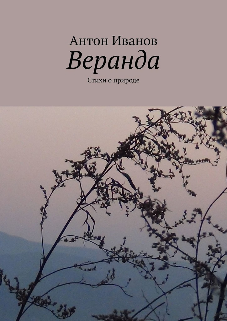 Антон Иванов Веранда. Стихи оприроде антон первушин челны среди звезд