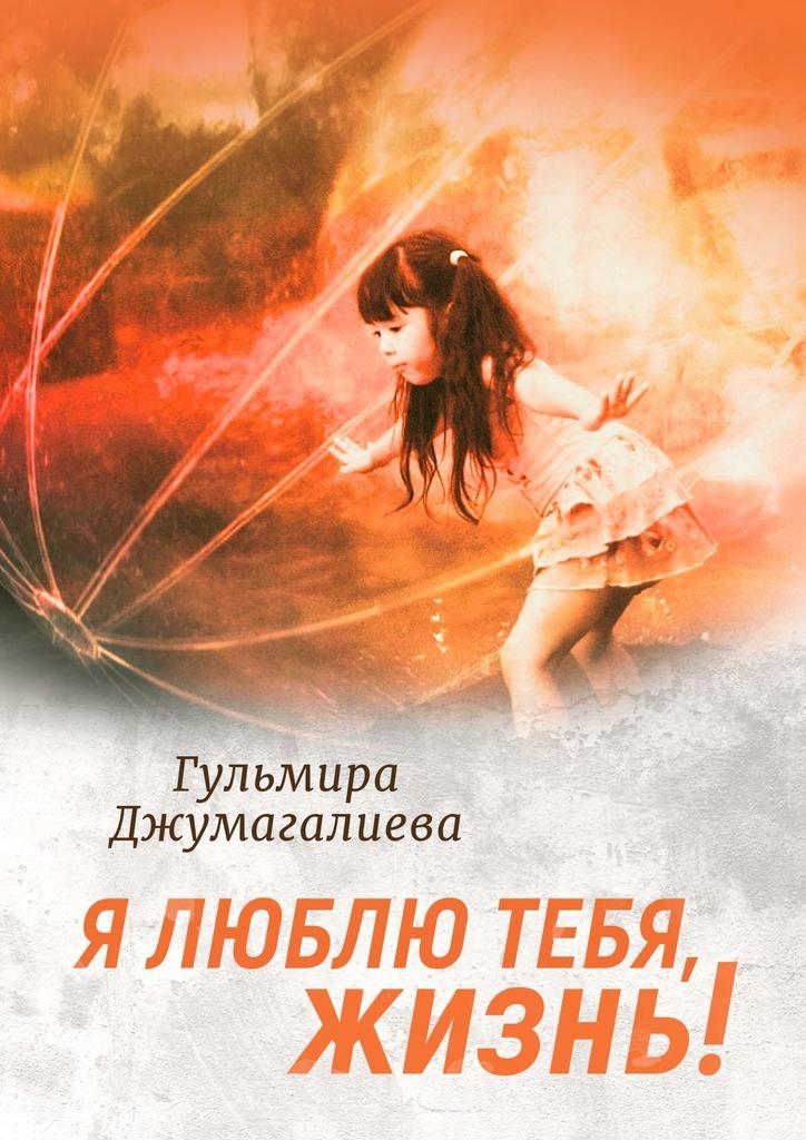 Гульмира Серккалиевна Джумагалиева Я люблю тебя, Жизнь! эта книга превратит тебя в художника