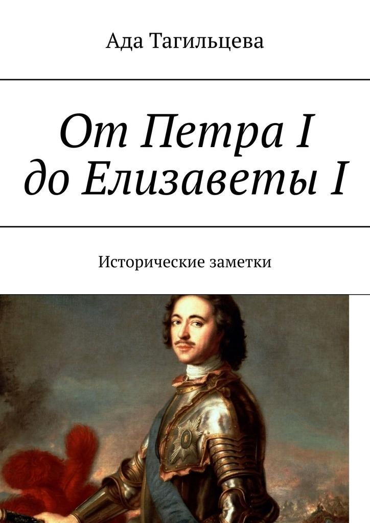 Ада Тагильцева ОтПетра IдоЕлизаветыI. Исторические заметки юрий гиммельфарб тайские заметки
