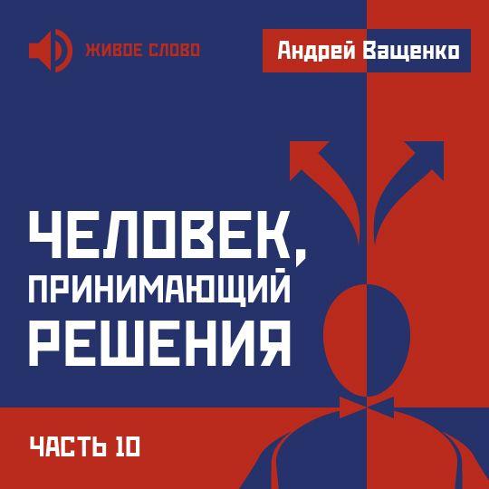 Андрей Ващенко Человек, принимающий решения. Часть 10