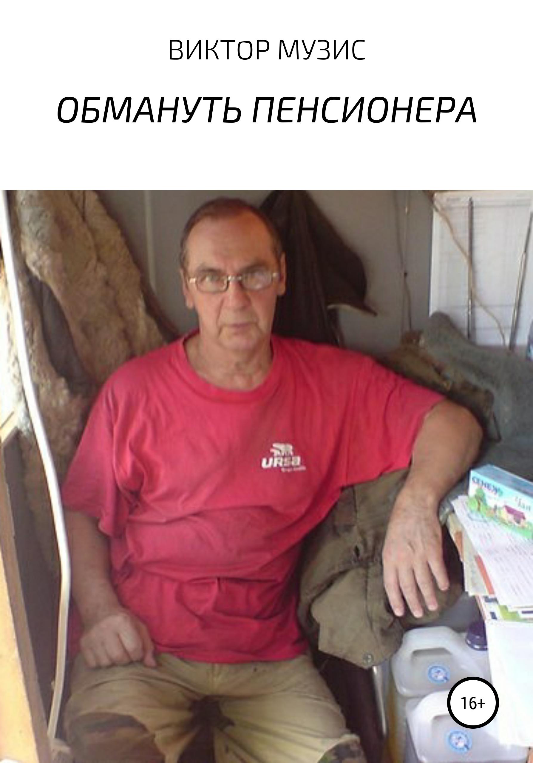 Виктор Музис ОБМАНУТЬ ПЕНСИОНЕРА