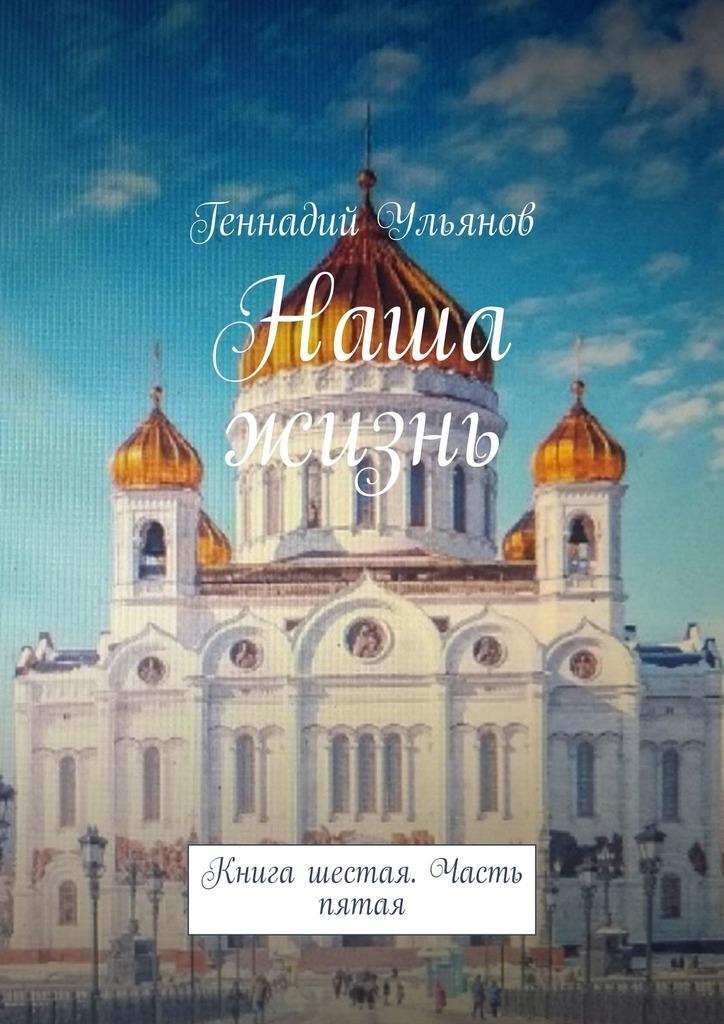 Геннадий Ульянов Наша жизнь. Книга шестая. Часть пятая