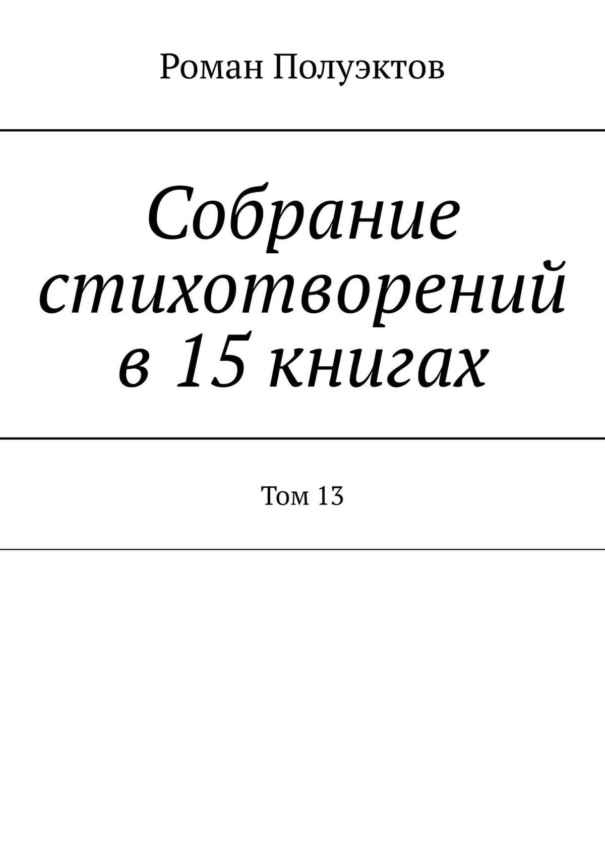 Роман Полуэктов Собрание стихотворений в15книгах. Том13 аппиано алессандра завтра все наладится роман