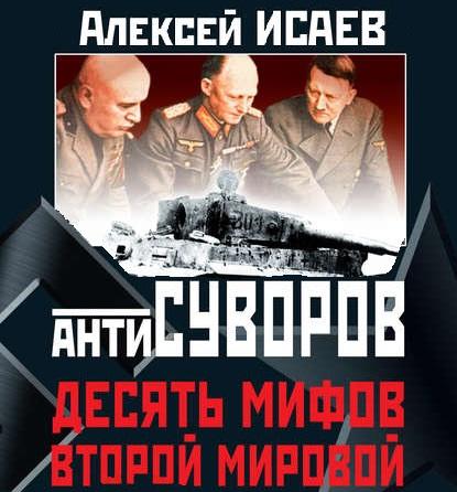 Алексей Исаев Антисуворов. Десять мифов Второй мировой