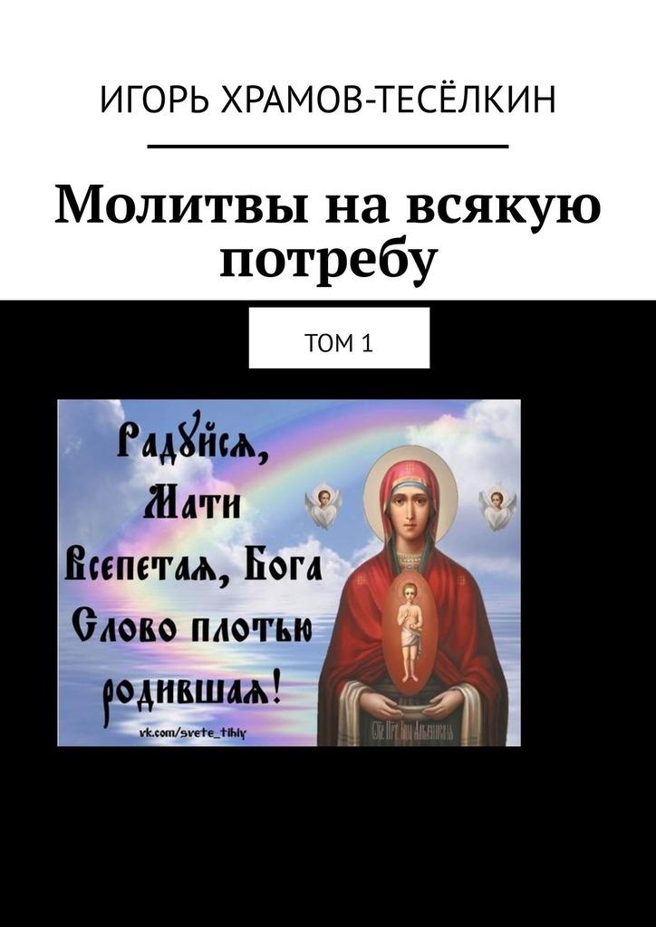 Игорь Храмов-Тесёлкин Молитвы навсякую потребу. Том1 акафисты
