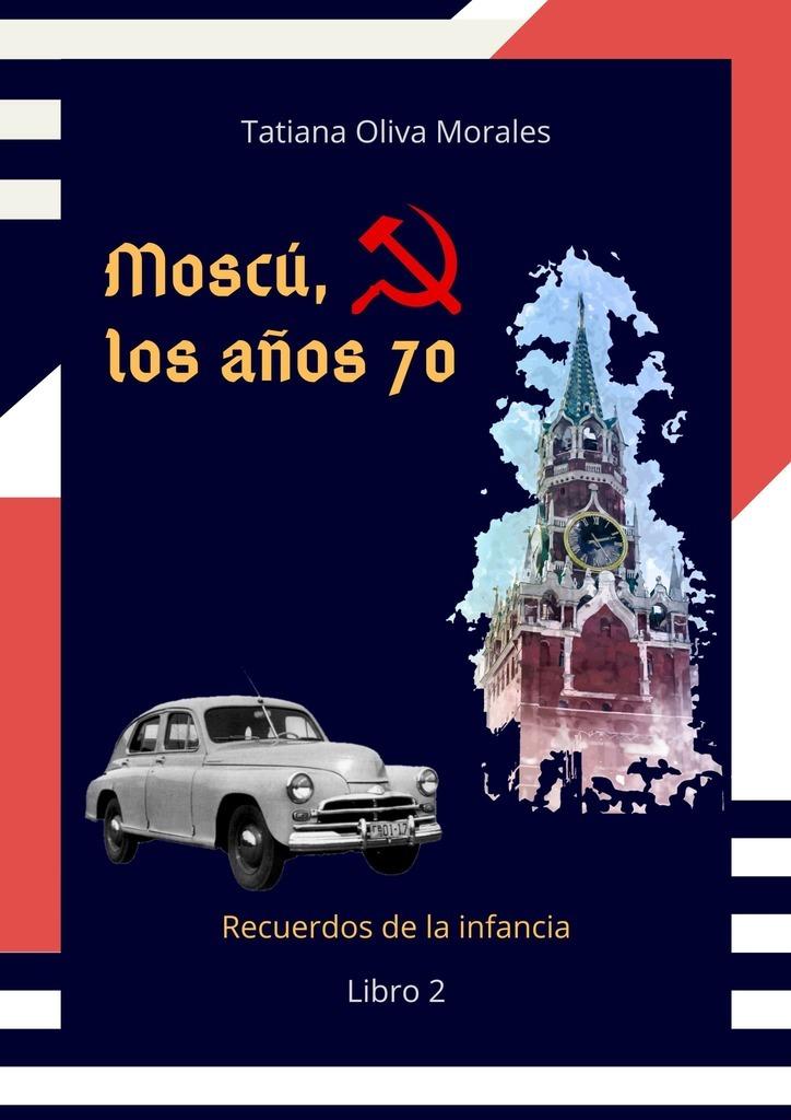 Tatiana Oliva Morales Moscú, los años70. Libro 2. Recuerdos de la infancia f tаrrega recuerdos de la alhambra