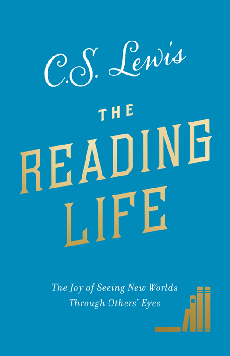 The Reading Life: The Joy of Seeing New Worlds Through Others' Eyes ( C. S. Lewis  )