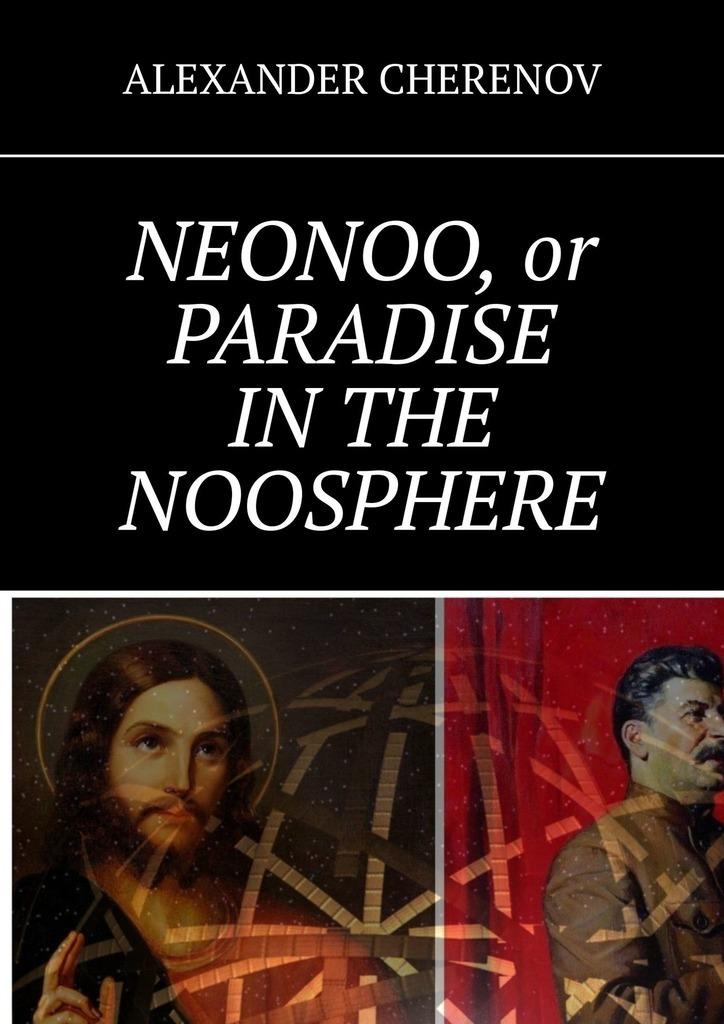 ALEXANDER CHERENOV NEONOO, or PARADISE INTHE NOOSPHERE alexander meyrick broadley napoleon in caricature 1795 1821