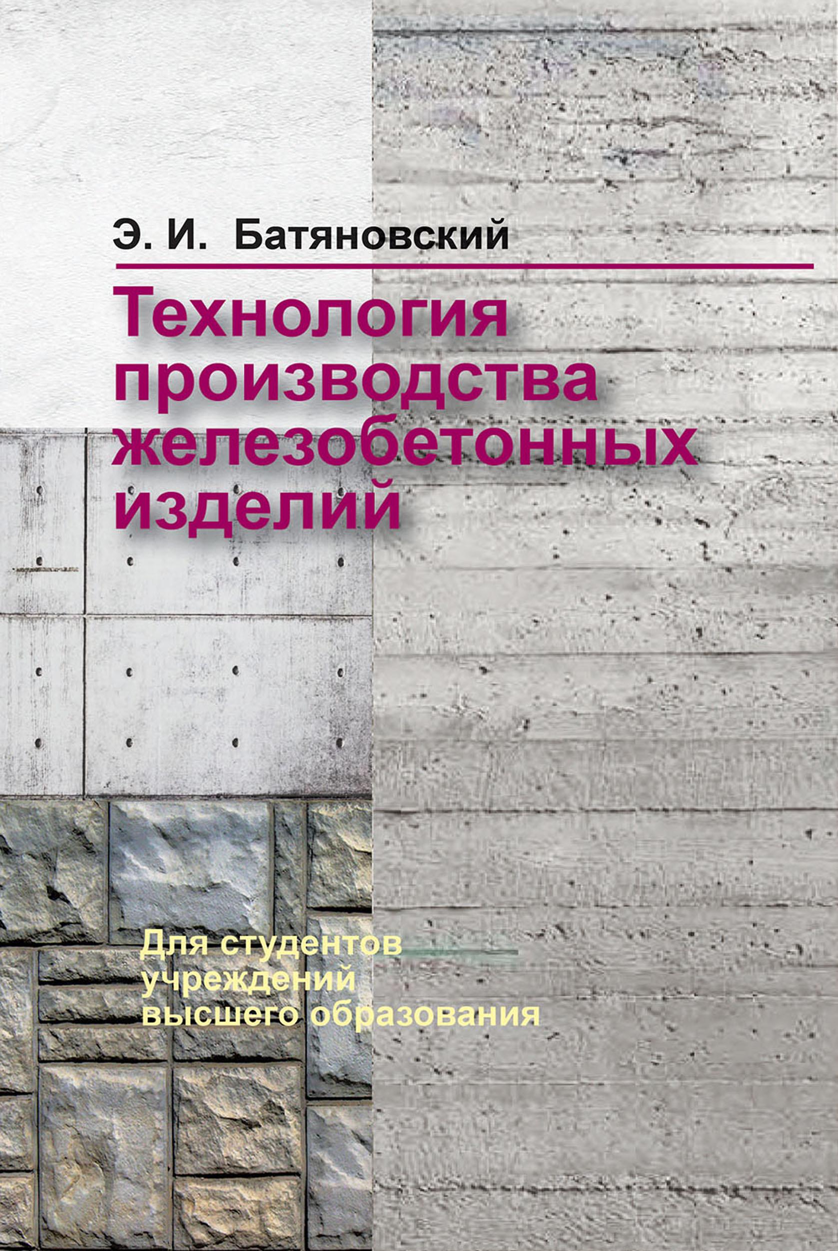 Технология производства железобетонных изделий ( Э. И. Батяновский  )