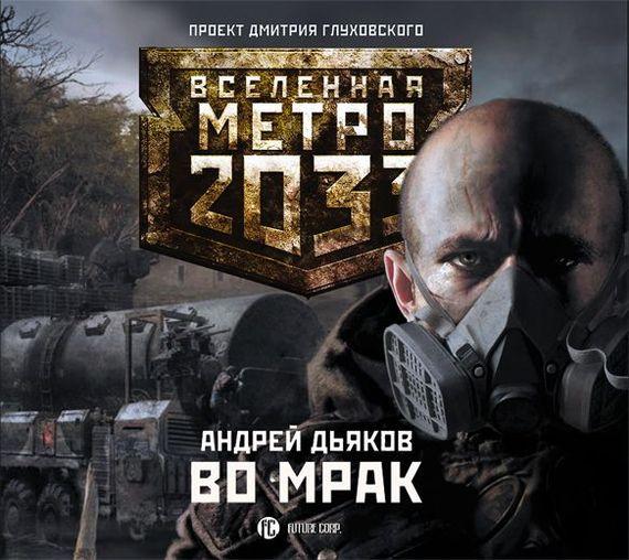 Андрей Дьяков Во мрак дьяков а аудиокн метро 2033 дьяков к свету