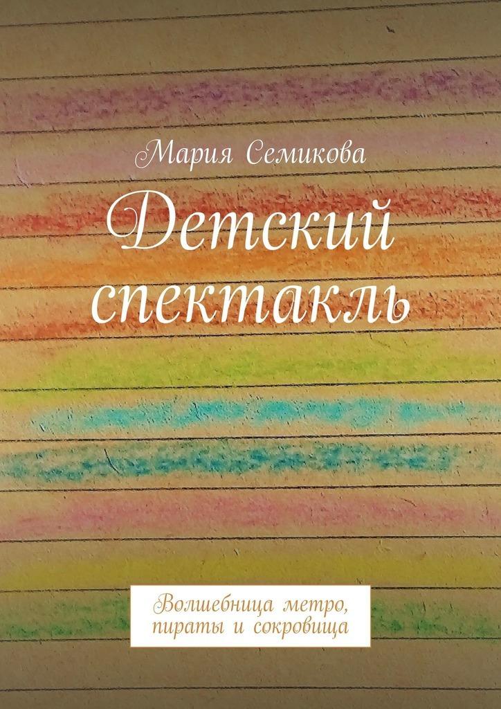 Мария Семикова Детский спектакль. Волшебница метро, пираты исокровища