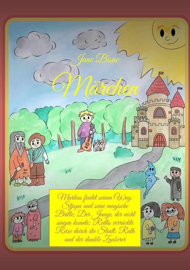 Jane Bisac Märchen. Markus findet seinen Weg; Stjopaund seine magische Brille; Der Junge, der nicht singen konnte; Ruths verrückte Reise durch die Stadt; Ruth und der dunkle Zauberer