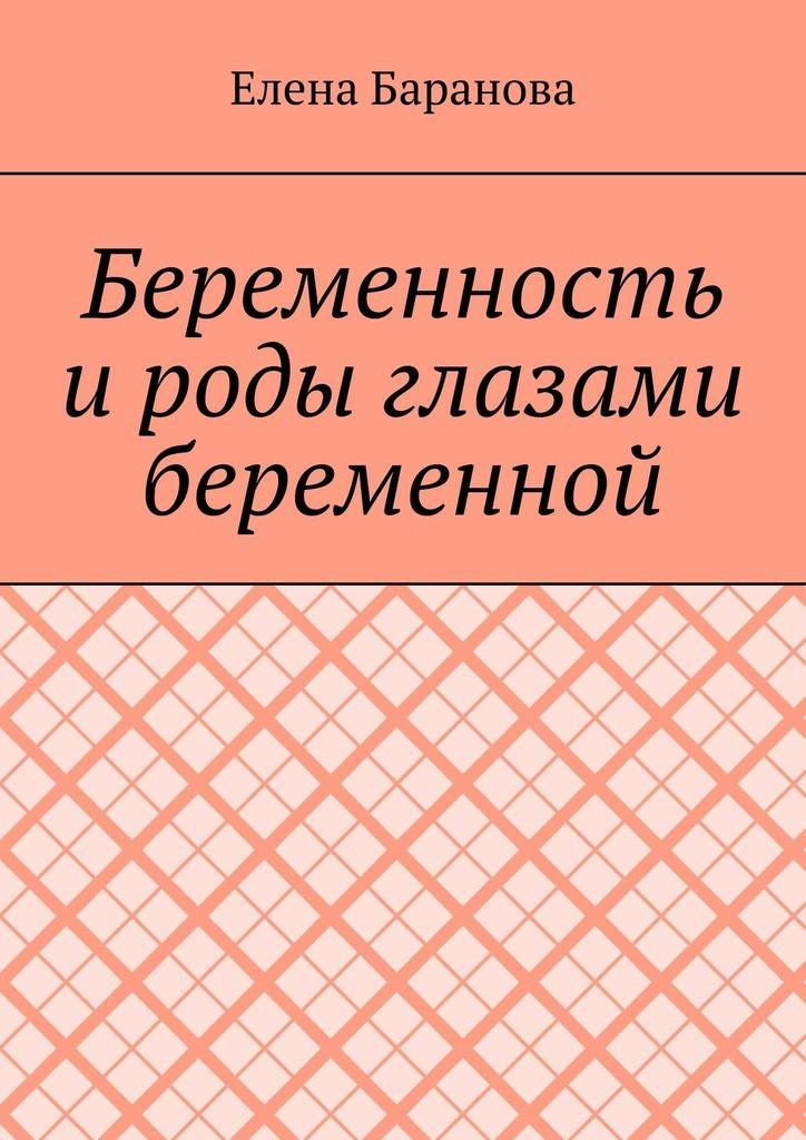 Елена Александровна Баранова Беременность ироды глазами беременной беременность только хорошие новости путь к жизни беременность и роды комплект из 2 книг