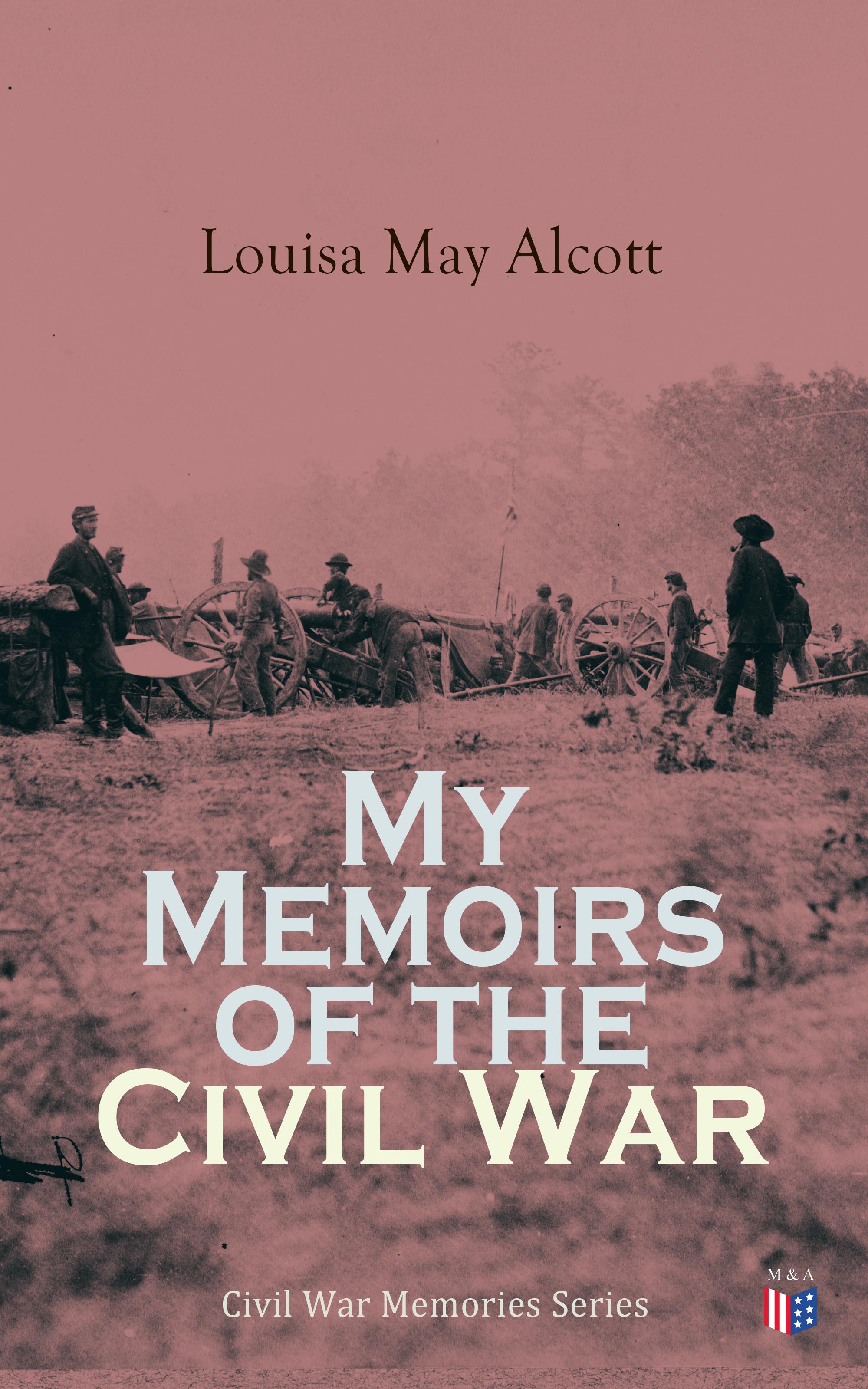 Луиза Мэй Олкотт My Memoirs of the Civil War george w darby rogan h moore the civil war memoirs of sergeant george w darby