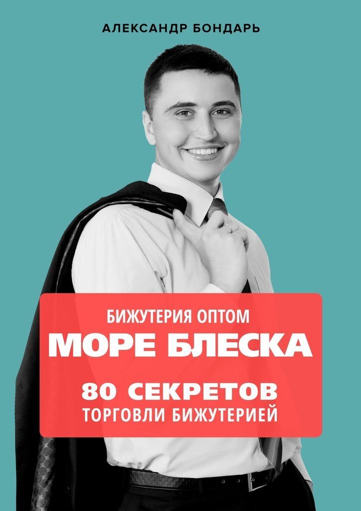 Александр Бондарь Бижутерия оптом «Мореблеска». 80секретов торговли бижутерией