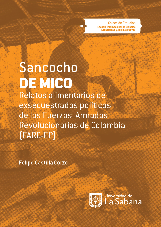 Felipe Castilla Corzo Sancocho de Mico. Relatos alimentarios de exsecuestrados políticos de las Fuerzas Armadas Revolucionarias de Colombia (FARC-EP)
